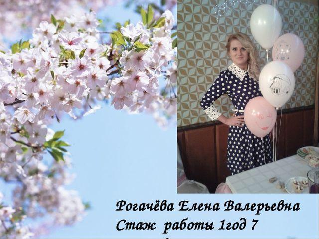 Рогачёва Елена Валерьевна Стаж работы 1год 7 месяцев