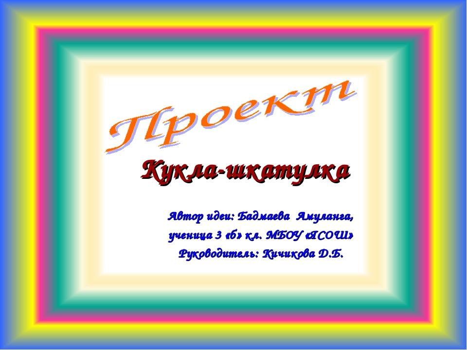 Кукла-шкатулка Автор идеи: Бадмаева Амуланга, ученица 3 «б» кл. МБОУ «ЯСОШ» Р...