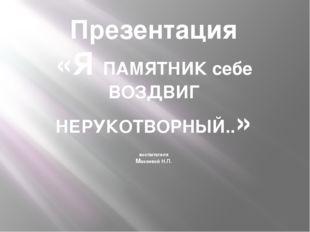 Презентация «Я ПАМЯТНИК себе ВОЗДВИГ НЕРУКОТВОРНЫЙ..» воспитателя Макеевой Н.П.