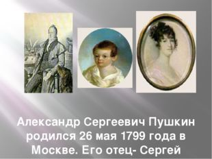 Александр Сергеевич Пушкин родился 26 мая 1799 года в Москве. Его отец- Серге
