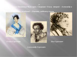 Де Детей в семье Пушкиных было трое. Старшая -Ольга, второй - Александр и мл