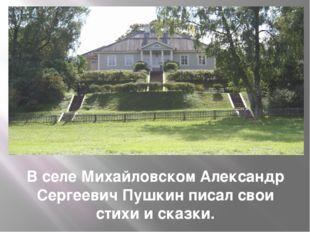 В селе Михайловском Александр Сергеевич Пушкин писал свои стихи и сказки.