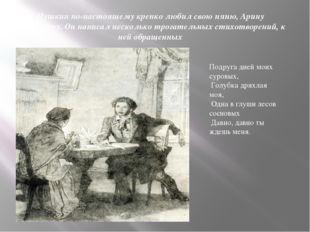Пушкин по-настоящему крепко любил свою няню, Арину Радионовну. Он написал нес