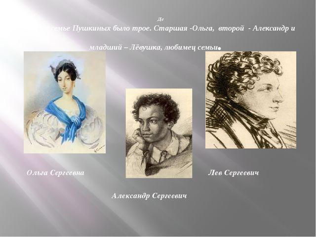 Де Детей в семье Пушкиных было трое. Старшая -Ольга, второй - Александр и мл...