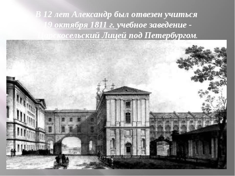 В 12 лет Александр был отвезен учиться 19 октября 1811 г. учебное заведение -...