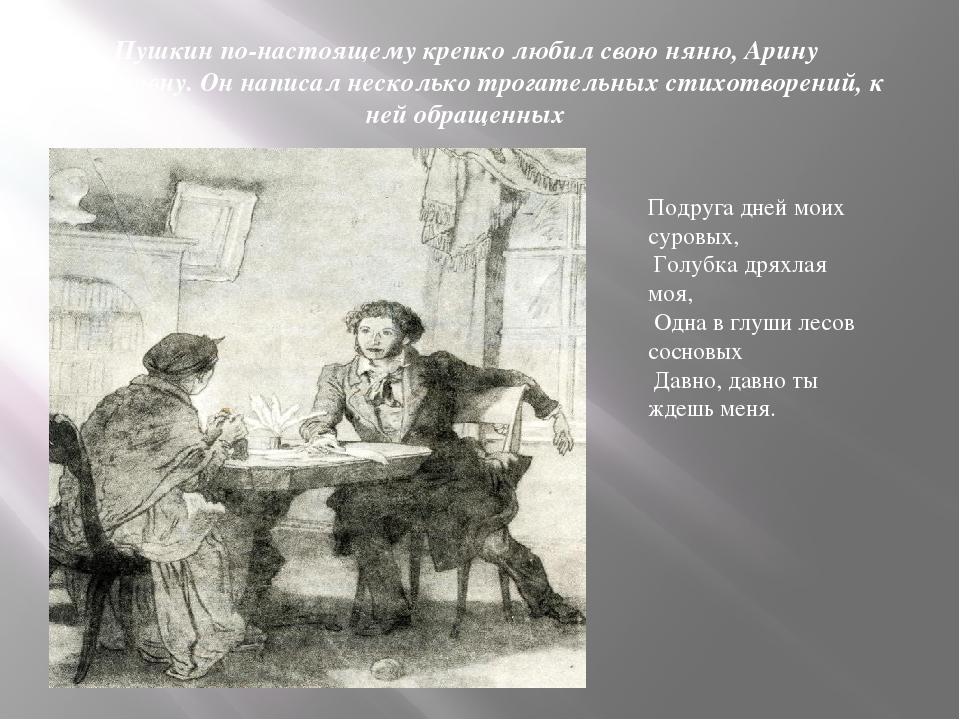 Пушкин по-настоящему крепко любил свою няню, Арину Радионовну. Он написал нес...
