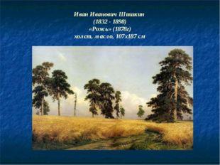 Иван Иванович Шишкин (1832 - 1898) «Рожь» (1878г) холст, масло, 107x187 см