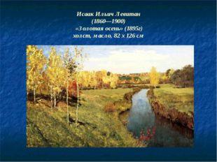 Исаак Ильич Левитан (1860—1900) «Золотая осень» (1895г) холст, масло, 82 x 12
