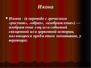 Икона Икона - (в переводе с греческого «рисунок», «образ», «изображение»)— и