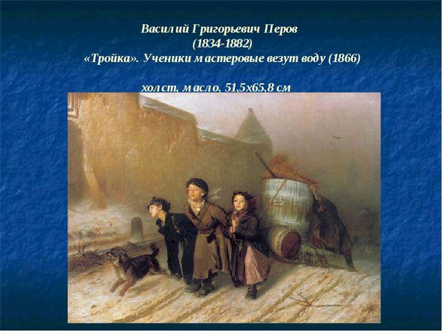 Василий Григорьевич Перов (1834-1882) «Тройка». Ученики мастеровые везут воду...