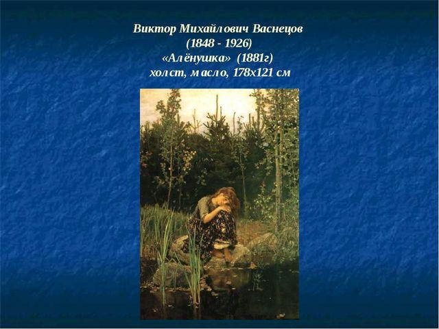 Виктор Михайлович Васнецов (1848 - 1926) «Алёнушка» (1881г) холст, масло, 178...