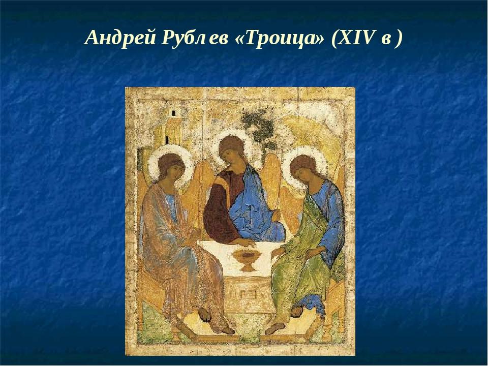 Андрей Рублев «Троица» (XIV в )