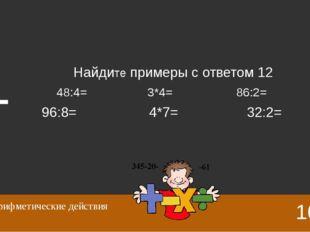 48:4=12 3*4=12 86:2=43 96:8=12 4*7=28 32:2=16 10 Арифметические действия Отве