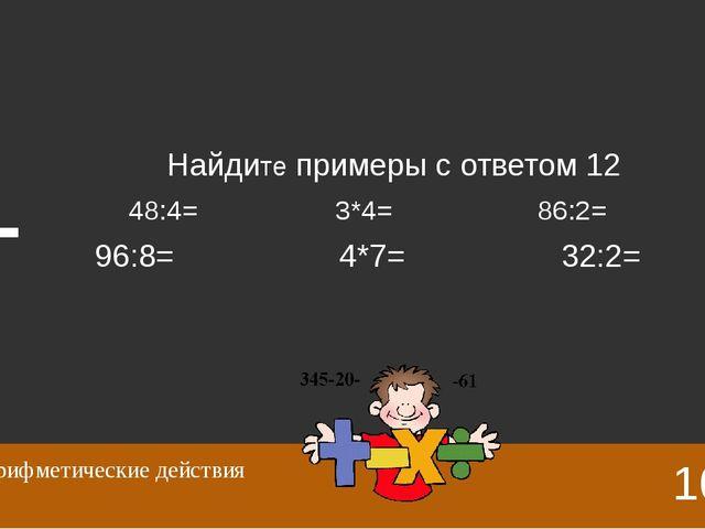 48:4=12 3*4=12 86:2=43 96:8=12 4*7=28 32:2=16 10 Арифметические действия Отве...