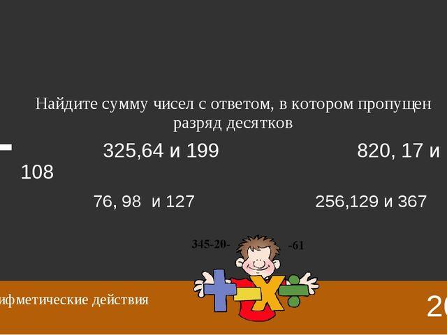 325+64+199=588 820+17+109=945 76+98+127=301 256+129+367=752 20 Арифметические...