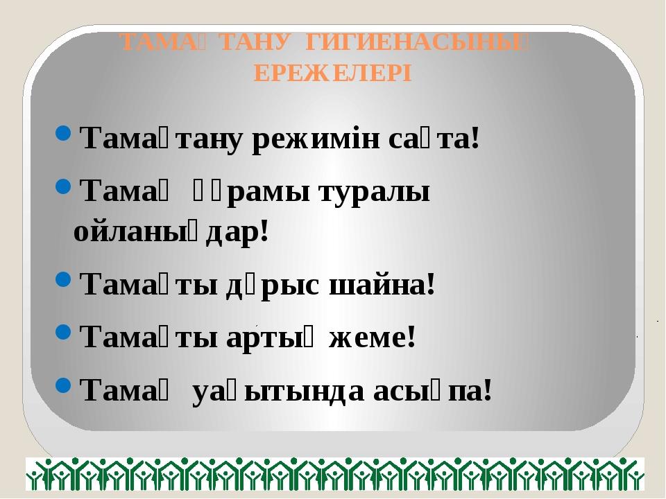 ТАМАҚТАНУ ГИГИЕНАСЫНЫҢ ЕРЕЖЕЛЕРІ Тамақтану режимін сақта! Тамақ құрамы туралы...