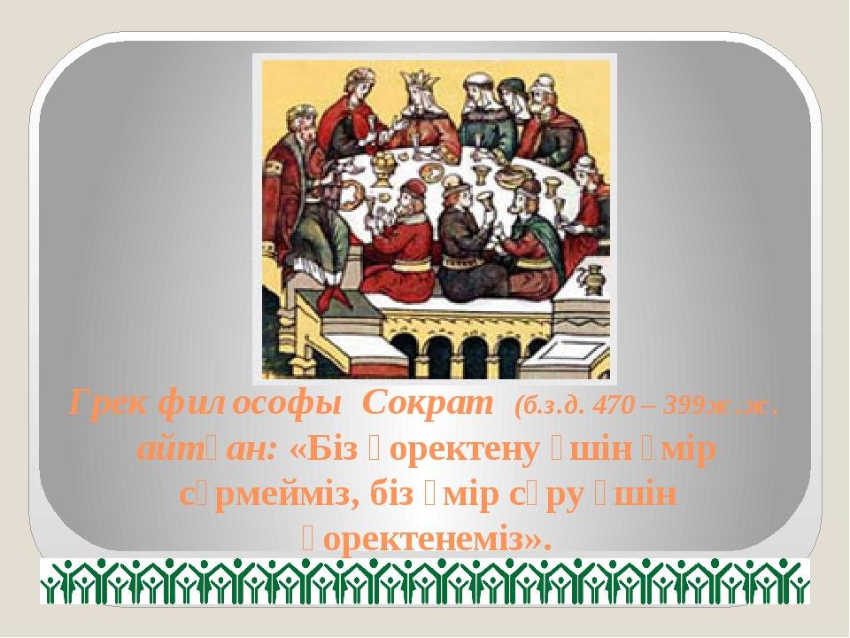 Грек философы Сократ (б.з.д. 470 – 399ж.ж. айтқан: «Біз қоректену үшін өмір с...