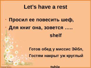 Let's have a rest Просил ее повесить шеф, Для книг она, зовется ….. shelf Гот