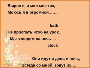 Вырос я, и мал мне таз, - Моюсь я в огромной …… bath Не проспать чтоб на уро