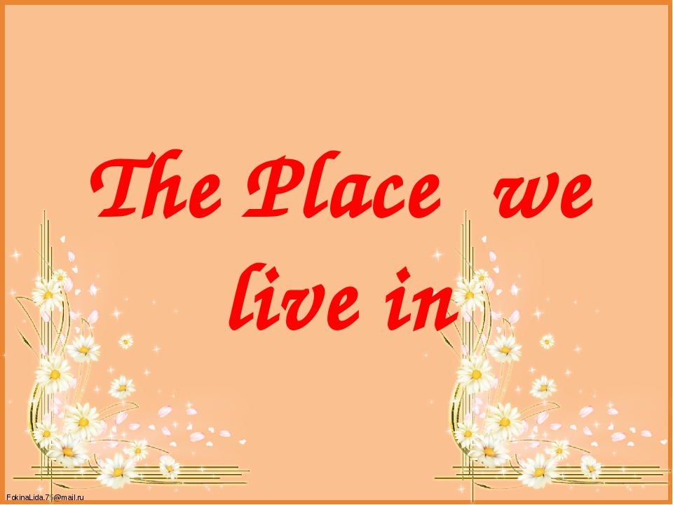 The Place we live in FokinaLida.75@mail.ru