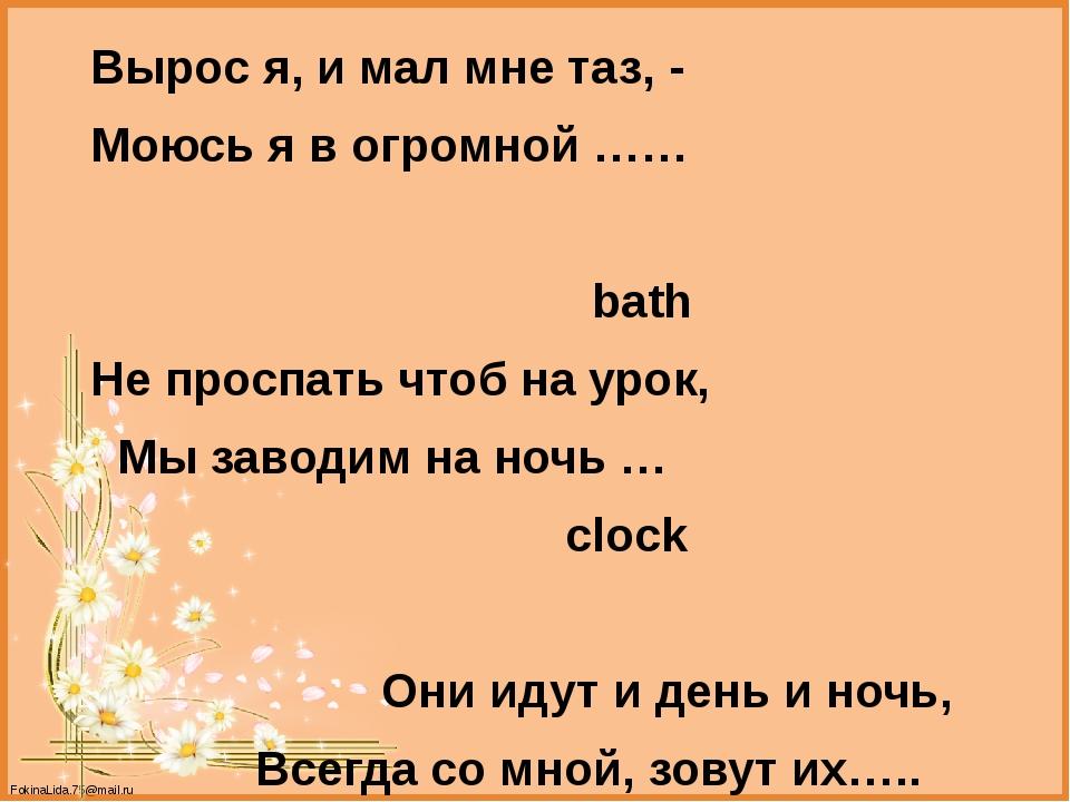 Вырос я, и мал мне таз, - Моюсь я в огромной …… bath Не проспать чтоб на уро...