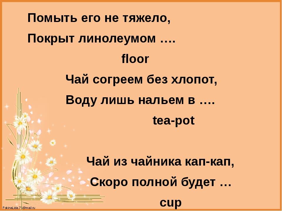 Помыть его не тяжело, Покрыт линолеумом …. floor Чай согреем без хлопот, Вод...