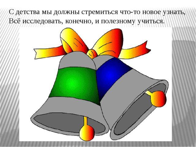 С детства мы должны стремиться что-то новое узнать, Всё исследовать, конечно,...