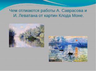 Чем отлиаются работы А. Саврасова и И. Леватана от картин Клода Моне.