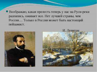 Воображаю, какая прелесть теперь у нас на Руси-реки разлились, оживает все.