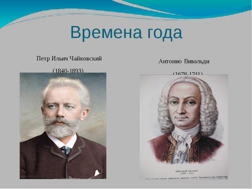 Времена года Петр Ильич Чайковский (1840-1893) Антонио Вивальди (1678-1741)