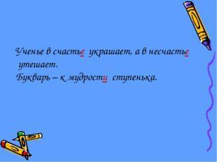 Ученье в счастье украшает, а в несчастье утешает. Букварь – к мудрости ступен