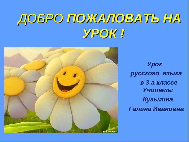 ДОБРО ПОЖАЛОВАТЬ НА УРОК ! Урок русского языка в 3 а классе Учитель: Кузьмин...