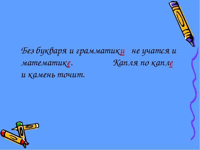 Без букваря и грамматики не учатся и математике. Капля по капле и камень точит.
