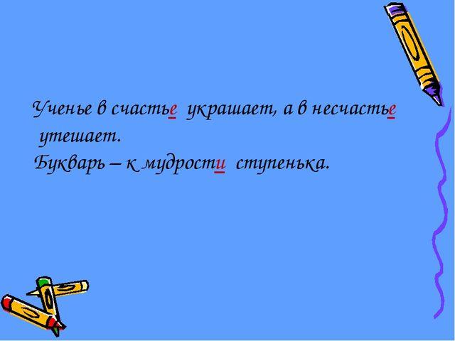 Ученье в счастье украшает, а в несчастье утешает. Букварь – к мудрости ступен...