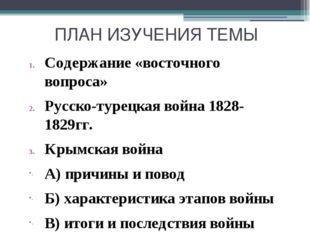 ПЛАН ИЗУЧЕНИЯ ТЕМЫ Содержание «восточного вопроса» Русско-турецкая война 1828