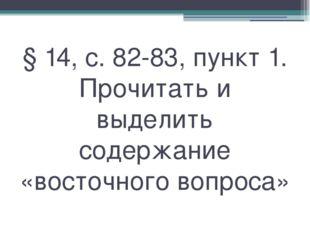 § 14, с. 82-83, пункт 1. Прочитать и выделить содержание «восточного вопроса»