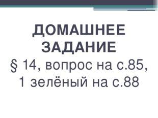 ДОМАШНЕЕ ЗАДАНИЕ § 14, вопрос на с.85, 1 зелёный на с.88