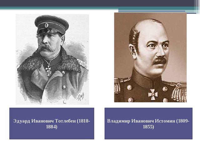 Эдуард Иванович Тотлебен (1818-1884) Владимир Иванович Истомин (1809-1855)