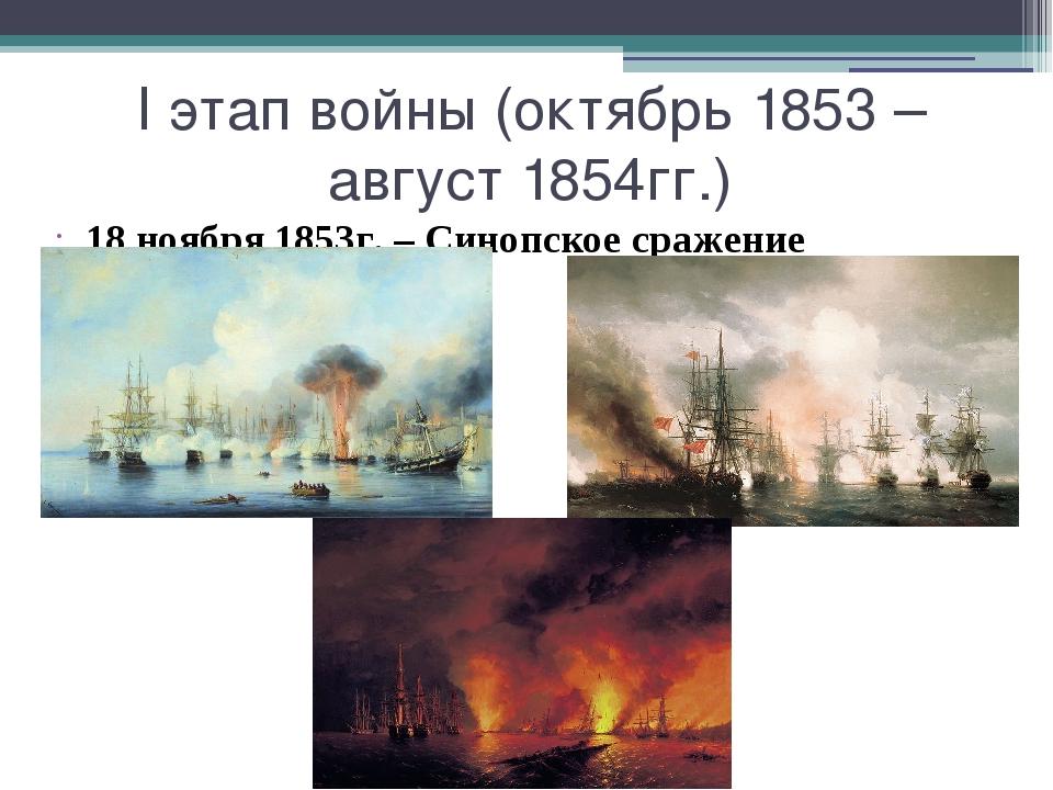 I этап войны (октябрь 1853 – август 1854гг.) 18 ноября 1853г. – Синопское сра...