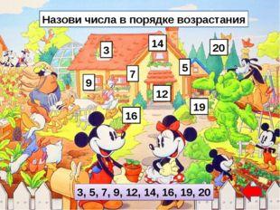 Назови числа в порядке возрастания 3 7 9 14 19 12 5 16 20 3, 5, 7, 9, 12, 14,