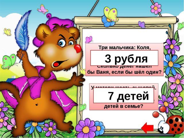 Три мальчика: Коля, Петя и Ваня на дороге нашли три рубля. Сколько денег нашё...