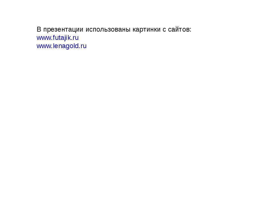 В презентации использованы картинки с сайтов: www.futajik.ru www.lenagold.ru