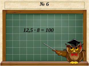№ 6 12,5 · 8 = 100