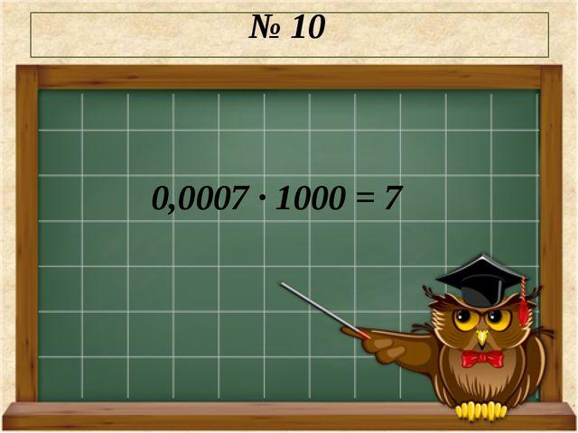 № 10 0,0007 · 1000 = 7