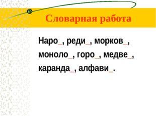 Словарная работа Наро_, реди_, морков_, моноло_, горо_, медве_, каранда_, алф