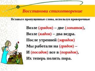 Восстанови стихотворение Возле (грядок) – две (лопаток), Возле (кадок) – два