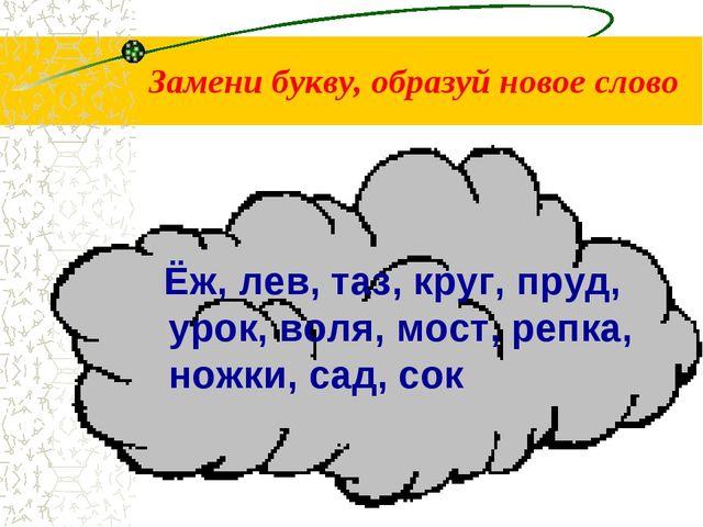 Замени букву, образуй новое слово Ёж, лев, таз, круг, пруд, урок, воля, мост,...