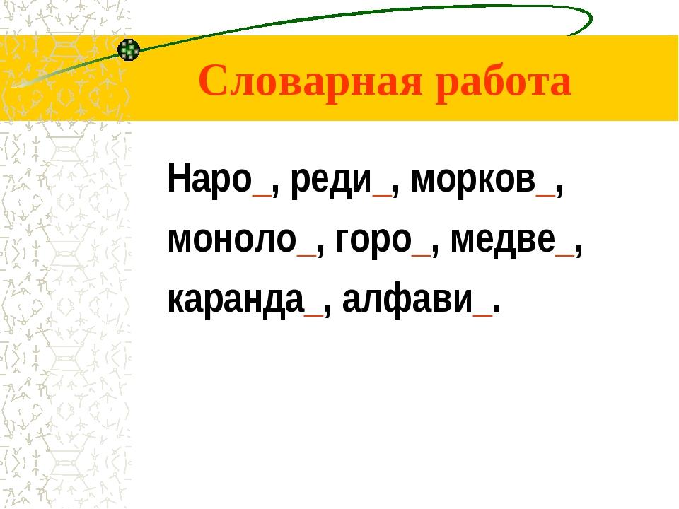 Словарная работа Наро_, реди_, морков_, моноло_, горо_, медве_, каранда_, алф...