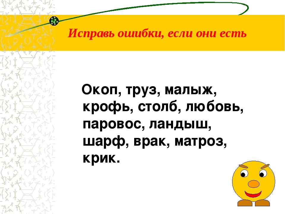 Исправь ошибки, если они есть Окоп, труз, малыж, крофь, столб, любовь, парово...
