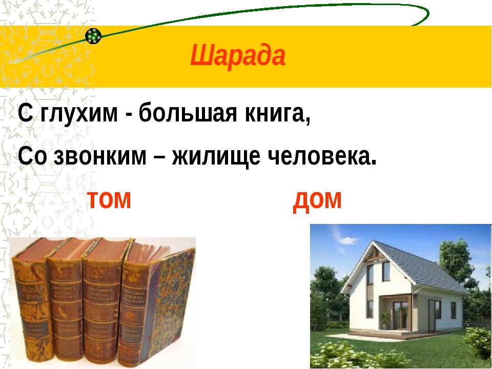 Шарада С глухим - большая книга, Со звонким – жилище человека. том дом